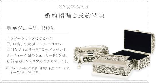 婚約指輪ご成約特典 エンゲージリングに詰まった「思い出」を大切にしまっておける特別なジュエリーBOXをプレゼント。アンティーク調のジュエリーBOXは、お部屋のインテリアのアクセントにも。